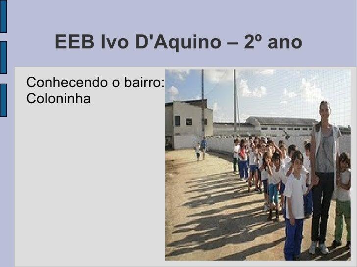 EEB Ivo D'Aquino – 2º ano <ul><li>Conhecendo o bairro: Coloninha </li></ul>