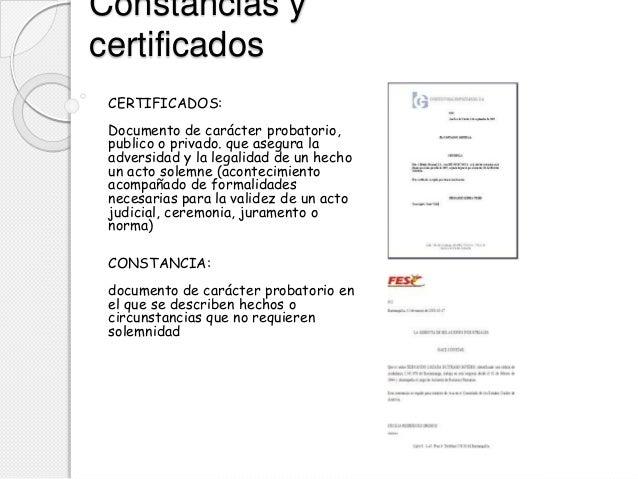 Constancias y certificados CERTIFICADOS: Documento de carácter probatorio, publico o privado. que asegura la adversidad y ...