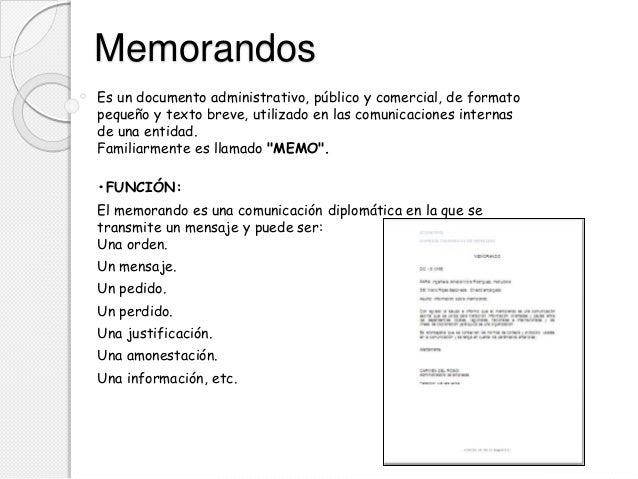Memorandos Es un documento administrativo, público y comercial, de formato pequeño y texto breve, utilizado en las comunic...