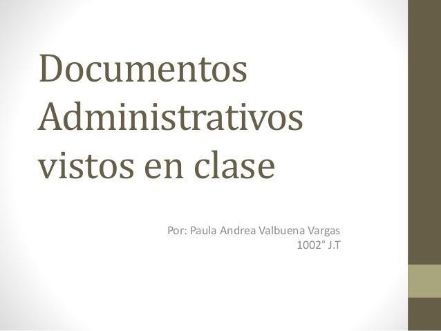 Documentos Administrativos vistos en clase Por: Paula Andrea Valbuena Vargas 1002° J.T