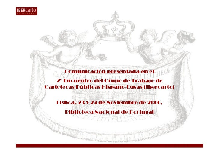 Comunicación presentada en el    2º Encuentro del Grupo de Trabajo deCartotecas Públicas Hispano-Lusas (Ibercarto)    Lisb...