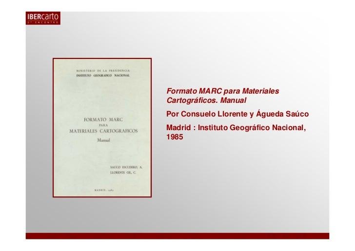 Formato MARC para MaterialesCartográficos. ManualPor Consuelo Llorente y Águeda SaúcoMadrid : Instituto Geográfico Naciona...