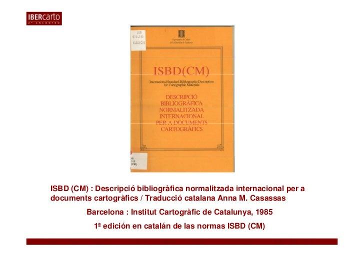 ISBD (CM) : Descripció bibliogràfica normalitzada internacional per adocuments cartogràfics / Traducció catalana Anna M. C...