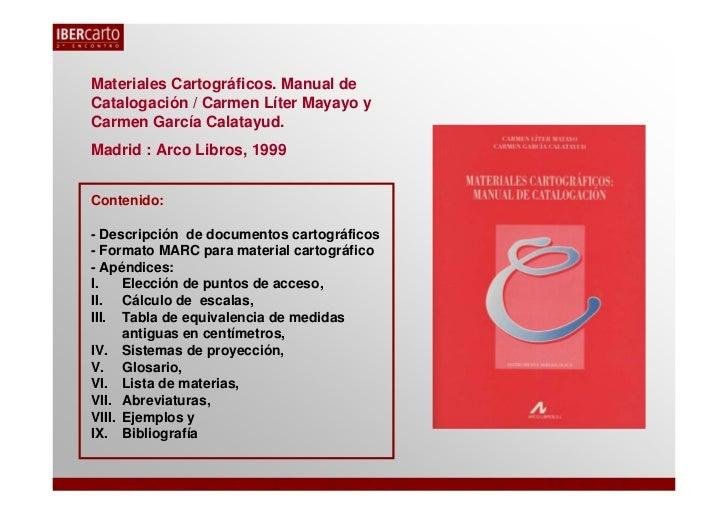 Materiales Cartográficos. Manual deCatalogación / Carmen Líter Mayayo yCarmen García Calatayud.Madrid : Arco Libros, 1999C...