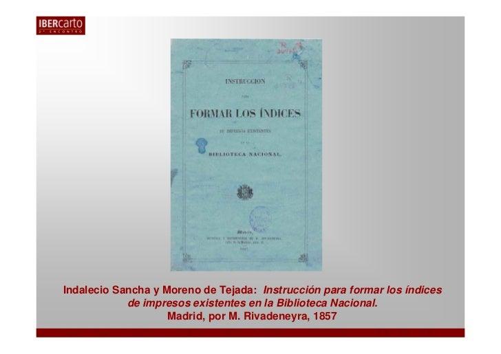 Indalecio Sancha y Moreno de Tejada: Instrucción para formar los índices            de impresos existentes en la Bibliotec...