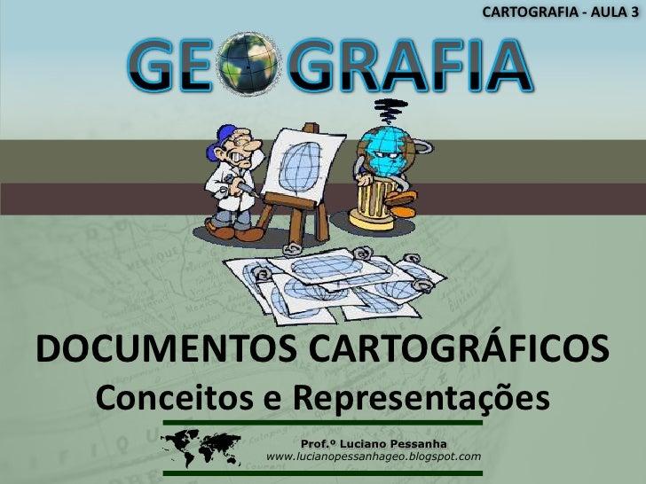CARTOGRAFIA - AULA 3DOCUMENTOS CARTOGRÁFICOS  Conceitos e Representações               Prof.º Luciano Pessanha           ...
