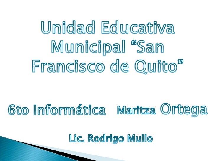 "Unidad Educativa Municipal ""San Francisco de Quito""<br />Maritza Ortega<br />6to Informática<br />Lic. Rodrigo Mullo<br />"