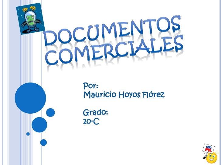 Documentos comerciales<br />Por:<br />Mauricio Hoyos Flórez<br />Grado:<br />10-C<br />