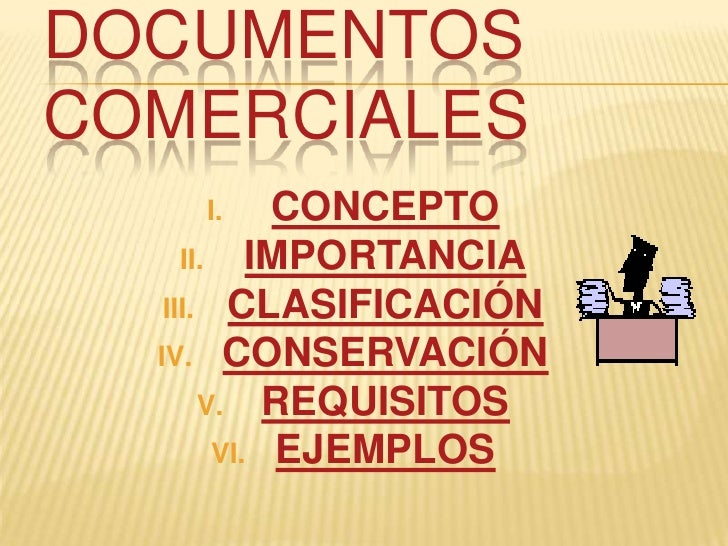 DOCUMENTOS COMERCIALES     I.      CONCEPTO      II. IMPORTANCIA    III. CLASIFICACIÓN   IV. CONSERVACIÓN        V. REQUIS...