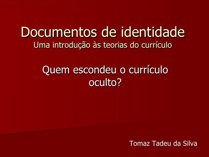 Documentos de identidade Uma introdução às teorias do currículo Quem escondeu o currículo oculto? Tomaz Tadeu da Silva