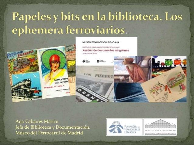 Ana Cabanes Martín Jefa de Biblioteca y Documentación. Museo del Ferrocarril de Madrid