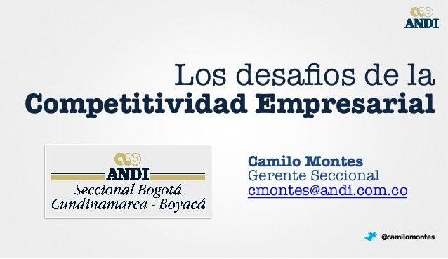 Los desafios de la ! Competitividad Empresarial Camilo Montes Gerente Seccional cmontes@andi.com.co  @camilomontes