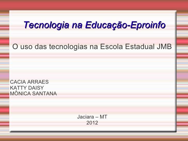 Tecnologia na Educação-EproinfoO uso das tecnologias na Escola Estadual JMBCACIA ARRAESKATTY DAISYMÔNICA SANTANA          ...