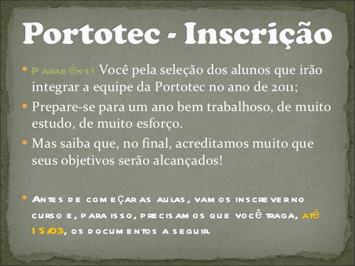 <ul><li>Parabéns!  Você pela seleção dos alunos que irão integrar a equipe da Portotec no ano de 2011; </li></ul><ul><li>P...