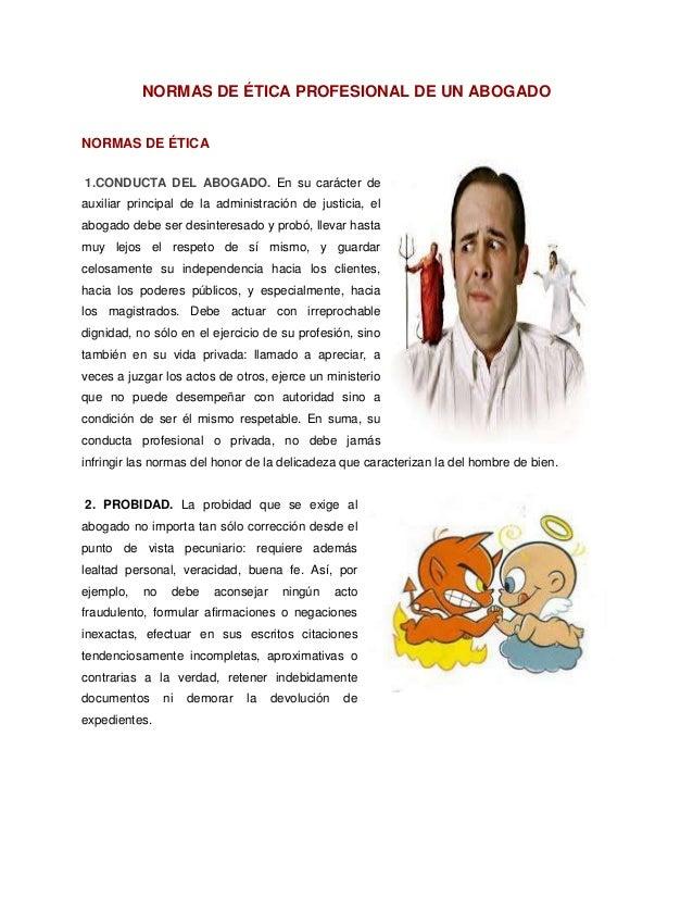 NORMAS DE ÉTICA PROFESIONAL DE UN ABOGADO NORMAS DE ÉTICA 1.CONDUCTA DEL ABOGADO. En su carácter de auxiliar principal de ...