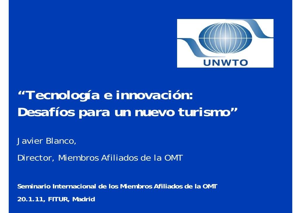 """""""Tecnología e innovación:Desafíos para un nuevo turismo""""Javier Blanco,Director, Miembros Afiliados de la OMTSeminario Inte..."""