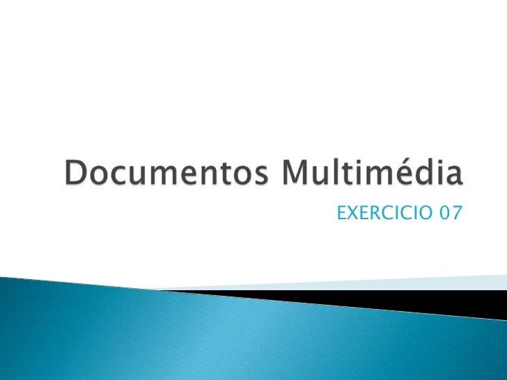 Documentos Multimédia<br />EXERCICIO 07<br />