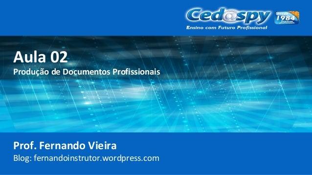 Aula 02 Produção de Documentos Profissionais Prof. Fernando Vieira Blog: fernandoinstrutor.wordpress.com