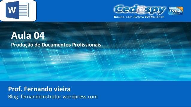 Aula 04 Produção de Documentos Profissionais Prof. Fernando vieira Blog: fernandoinstrutor.wordpress.com