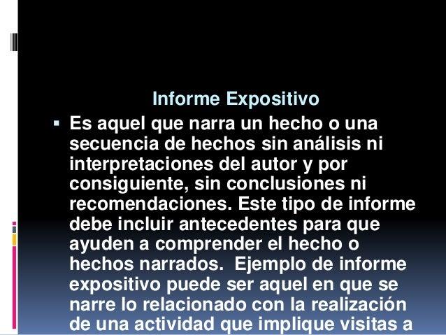 Informe Expositivo  Es aquel que narra un hecho o una secuencia de hechos sin análisis ni interpretaciones del autor y po...