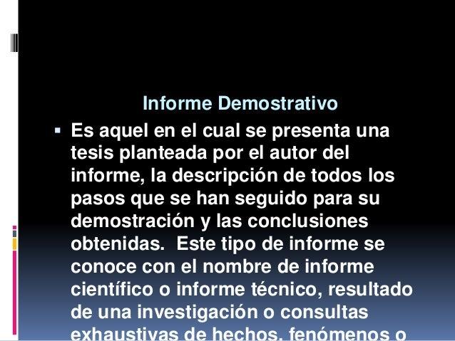 Informe Demostrativo  Es aquel en el cual se presenta una tesis planteada por el autor del informe, la descripción de tod...
