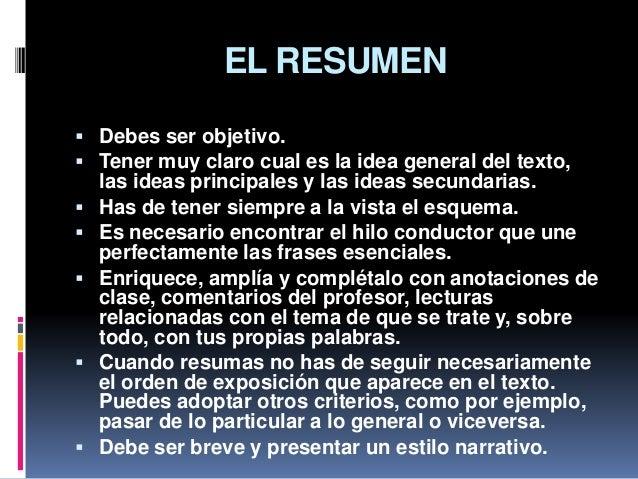 EL RESUMEN  Debes ser objetivo.  Tener muy claro cual es la idea general del texto, las ideas principales y las ideas se...