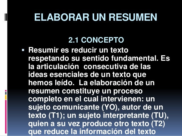ELABORAR UN RESUMEN 2.1 CONCEPTO  Resumir es reducir un texto respetando su sentido fundamental. Es la articulación conse...
