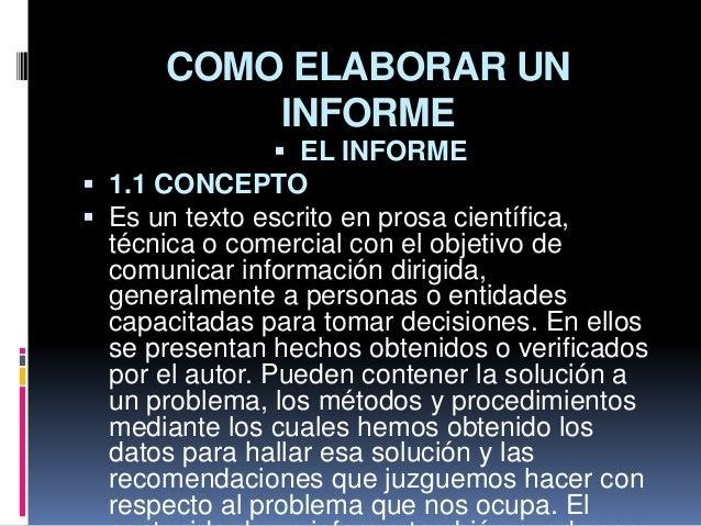COMO ELABORAR UN INFORME  EL INFORME  1.1 CONCEPTO  Es un texto escrito en prosa científica, técnica o comercial con el...