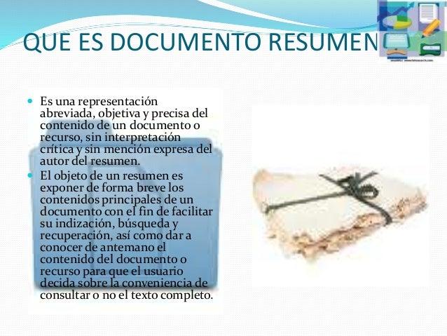 QUE ES DOCUMENTO RESUMEN  Es una representación abreviada, objetiva y precisa del contenido de un documento o recurso, si...