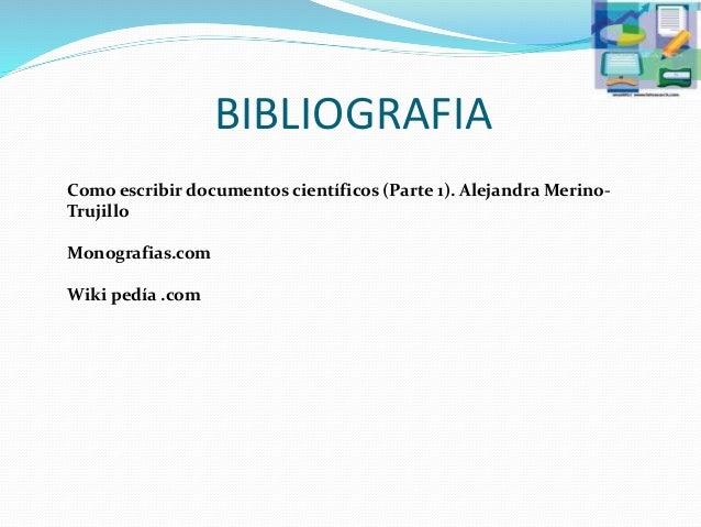 BIBLIOGRAFIA Como escribir documentos científicos (Parte 1). Alejandra Merino- Trujillo Monografias.com Wiki pedía .com