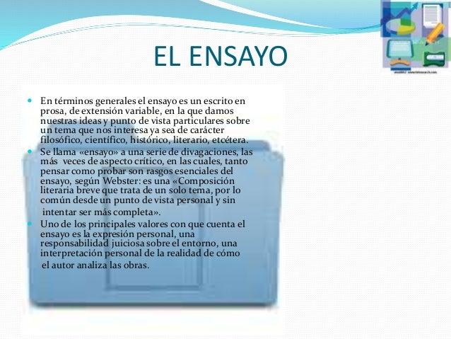 EL ENSAYO  En términos generales el ensayo es un escrito en prosa, de extensión variable, en la que damos nuestras ideas ...