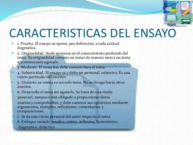 CARACTERISTICAS DEL ENSAYO  1. Prueba. El ensayo se opone, por definición, a toda actitud dogmática.  2. Originalidad. S...