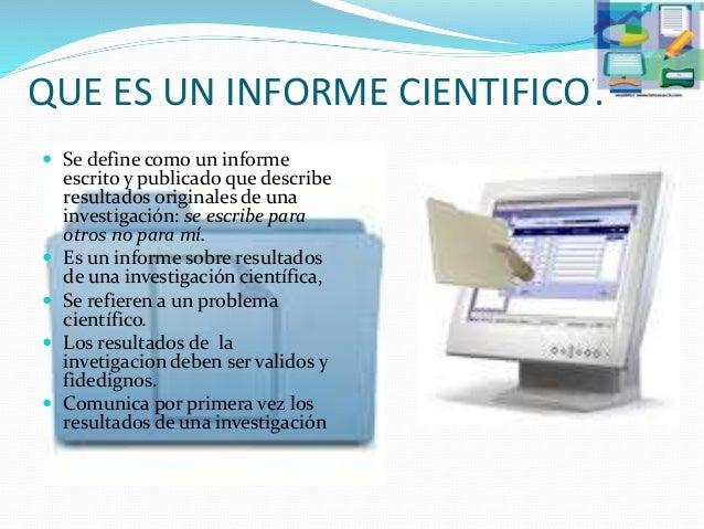 QUE ES UN INFORME CIENTIFICO?  Se define como un informe escrito y publicado que describe resultados originales de una in...