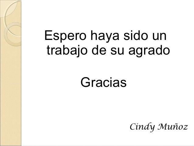 Espero haya sido un trabajo de su agrado Gracias Cindy Muñoz