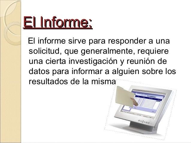 El Informe:El Informe: El informe sirve para responder a una solicitud, que generalmente, requiere una cierta investigació...