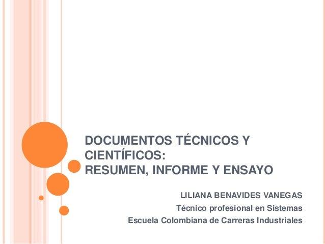 DOCUMENTOS TÉCNICOS Y CIENTÍFICOS: RESUMEN, INFORME Y ENSAYO LILIANA BENAVIDES VANEGAS Técnico profesional en Sistemas Esc...