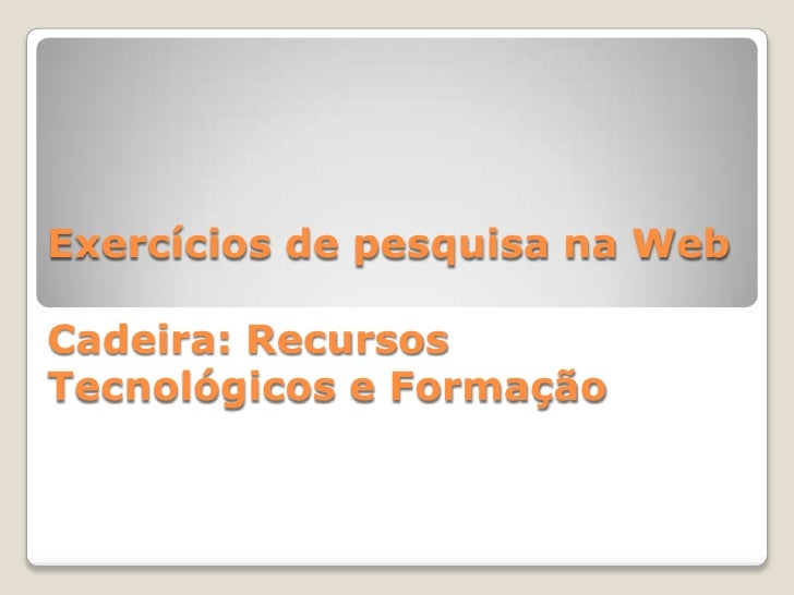 Exercícios de pesquisa na Web  Cadeira: Recursos Tecnológicos e Formação