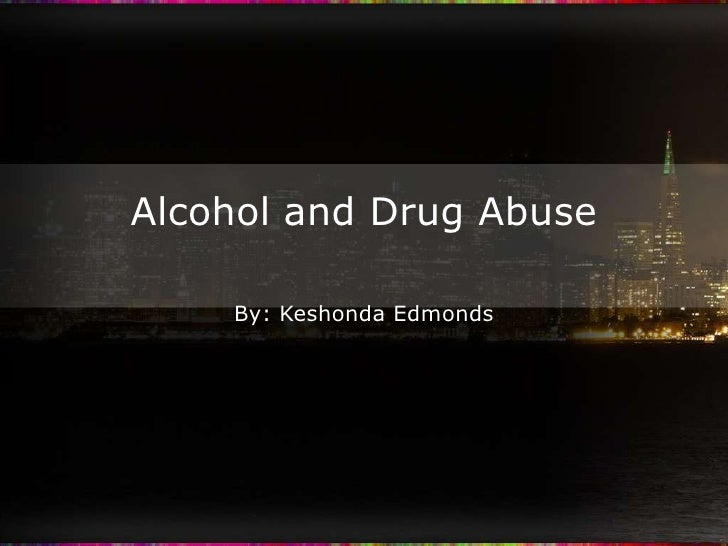 Alcohol and Drug Abuse<br />By: Keshonda Edmonds<br />