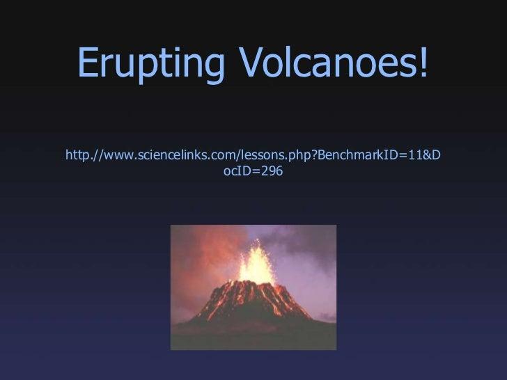 Erupting Volcanoes!<br />http.//www.sciencelinks.com/lessons.php?BenchmarkID=11&DocID=296<br />