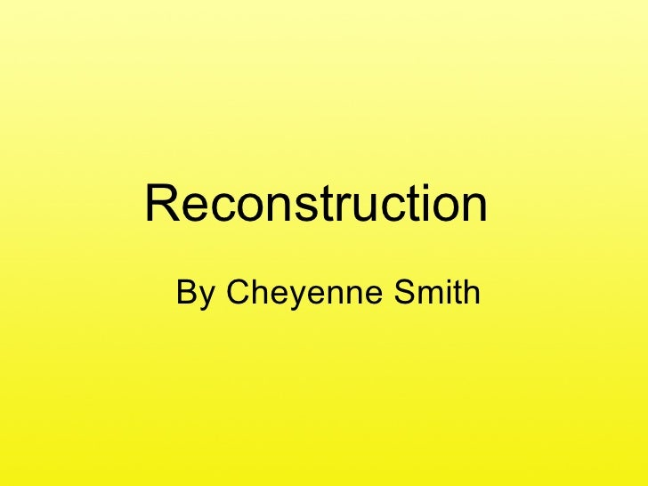 Reconstruction  By Cheyenne Smith