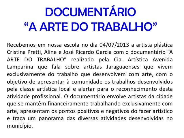 """DOCUMENTÁRIO """"A ARTE DO TRABALHO"""" Recebemos em nossa escola no dia 04/07/2013 a artista plástica Cristina Pretti, Aline e ..."""