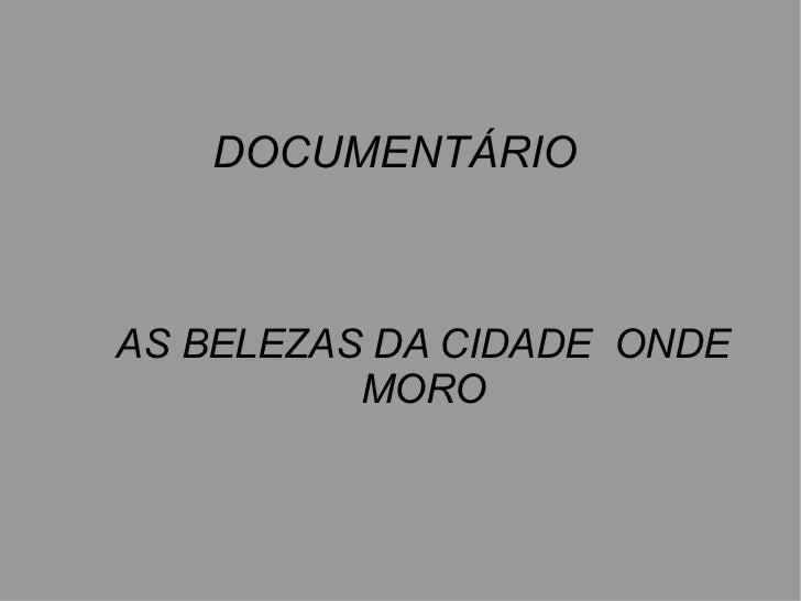 DOCUMENTÁRIOAS BELEZAS DA CIDADE ONDE          MORO