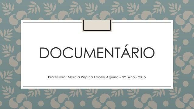 DOCUMENTÁRIO Professora: Marcia Regina Facelli Aguina – 9º. Ano - 2015