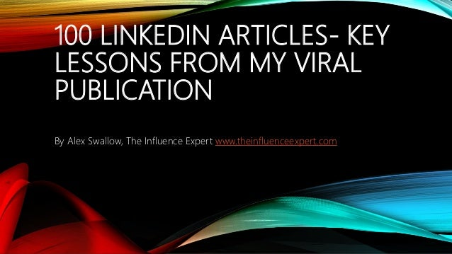 100 LINKEDIN ARTICLES- KEY LESSONS FROM MY VIRAL PUBLICATION By Alex Swallow, The Influence Expert www.theinfluenceexpert....