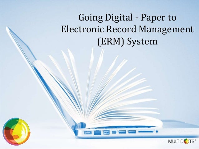 Going Digital - Paper to Electronic Record Management (ERM) System