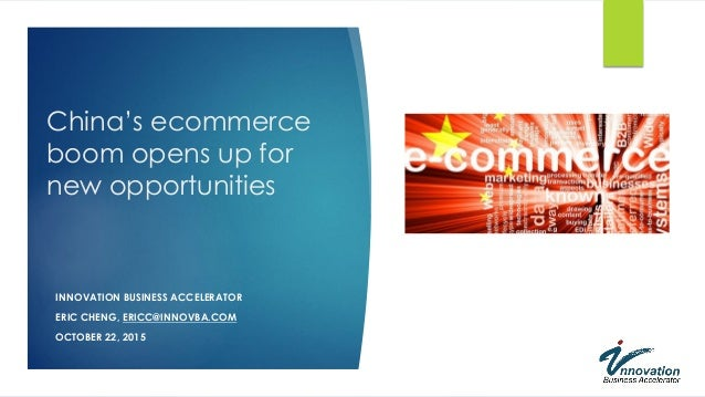 China's ecommerce boom opens up for new opportunities INNOVATION BUSINESS ACCELERATOR ERIC CHENG, ERICC@INNOVBA.COM OCTOBE...