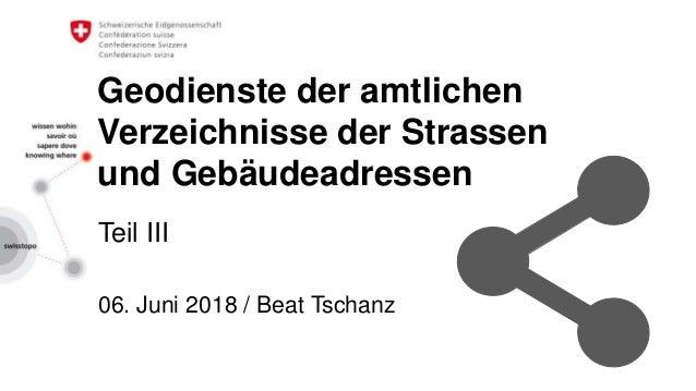 Geodienste der amtlichen Verzeichnisse der Strassen und Gebäudeadressen Teil III 06. Juni 2018 / Beat Tschanz