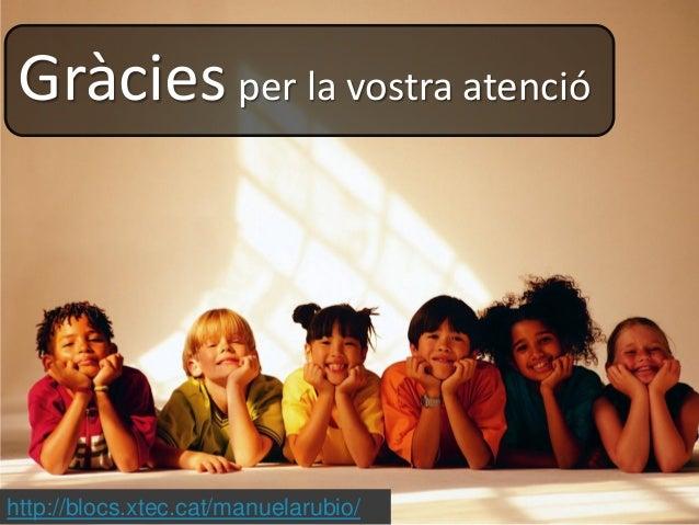 http://blocs.xtec.cat/manuelarubio/ Gràcies per la vostra atenció