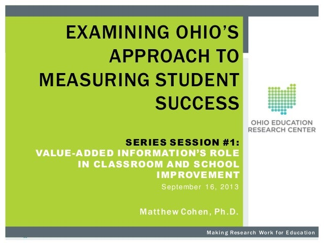 EXAMINING OHIO'S APPROACH TO MEASURING STUDENT SUCCESS SERIES SESSION #1: VALUE-ADDED INFORMATION'S ROLE IN CLASSROOM AND ...