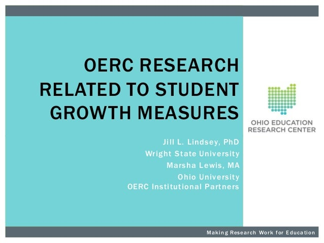 OERC RESEARCH RELATED TO STUDENT GROWTH MEASURES Jill L. Lindsey, PhD Wright State Unive rsity Marsha Le wis, MA Ohio Univ...
